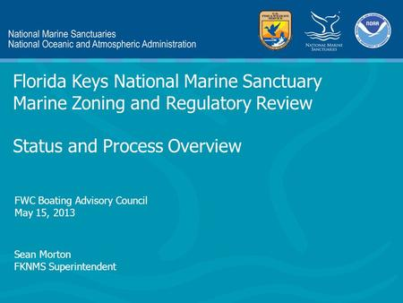 Sean Morton FKNMS Superintendent Florida Keys National Marine Sanctuary Marine Zoning and Regulatory Review Status and Process Overview FWC Boating Advisory.