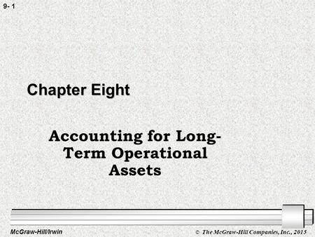McGraw-Hill/Irwin © The McGraw-Hill Companies, Inc., 2015 9- 1 Chapter Eight Accounting for Long- Term Operational Assets.