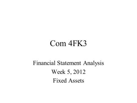 Com 4FK3 Financial Statement Analysis Week 5, 2012 Fixed Assets.