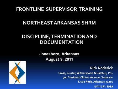 1 FRONTLINE SUPERVISOR TRAINING NORTHEAST ARKANSAS SHRM DISCIPLINE, TERMINATION AND DOCUMENTATION Jonesboro, Arkansas August 9, 2011 Rick Roderick Cross,