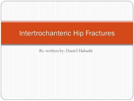 Re-written by: Daniel Habashi Intertrochanteric Hip Fractures.