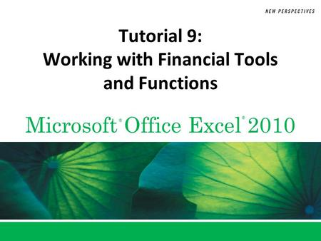 Microsoft Office Excel 2010 ® ® Tutorial 9: Working with Financial Tools and Functions.