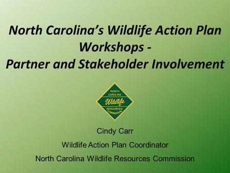 North Carolina's Wildlife Action Plan Workshops - Partner and Stakeholder Involvement Cindy Carr Wildlife Action Plan Coordinator North Carolina Wildlife.