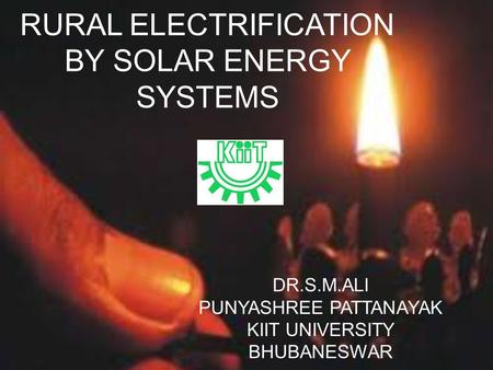 RURAL ELECTRIFICATION BY SOLAR ENERGY SYSTEMS DR.S.M.ALI PUNYASHREE PATTANAYAK KIIT UNIVERSITY BHUBANESWAR.