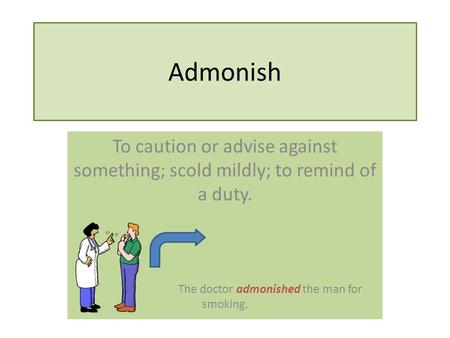 Admonish To caution or advise against something; scold mildly; to remind of a duty. The doctor admonished the man for smoking.