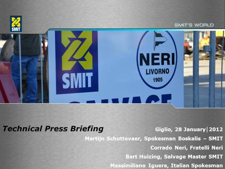 1 Technical Press Briefing Giglio, 28 January │ 2012 Martijn Schuttevaer, Spokesman Boskalis – SMIT Corrado Neri, Fratelli Neri Bart Huizing, Salvage Master.