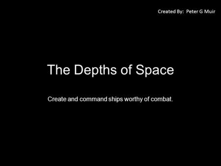The Depths of Space Create and command ships worthy of combat. Created By: Peter G Muir.