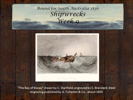 Bound for South Australia 1836 Shipwrecks Week 9 The Bay of Biscay drawn by C. Stanfield, engraved by S. Brandard. Steel engraving published by A. Fullarton.