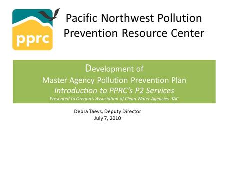 Pacific Northwest Pollution Prevention Resource Center D evelopment of Master Agency Pollution Prevention Plan Introduction to PPRC's P2 Services Presented.