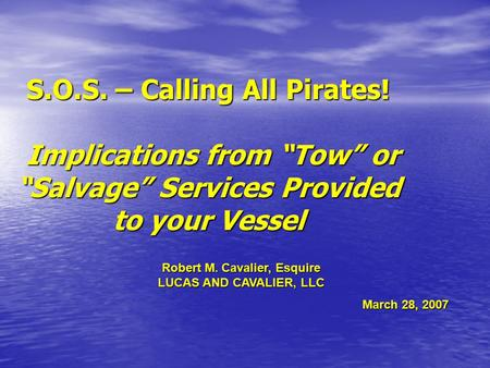 "S.O.S. – Calling All Pirates! Implications from ""Tow"" or ""Salvage"" Services Provided to your Vessel Robert M. Cavalier, Esquire LUCAS AND CAVALIER, LLC."
