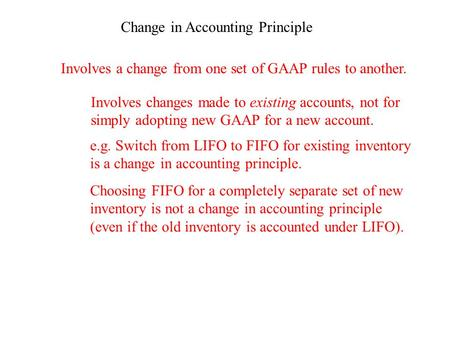 Change in Accounting Principle Involves a change from one set of GAAP rules to another. Involves changes made to existing accounts, not for simply adopting.