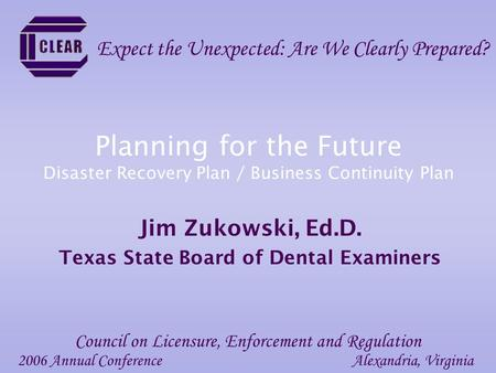 Planning for the Future Disaster Recovery Plan / Business Continuity Plan Jim Zukowski, Ed.D. Texas State Board of Dental Examiners 2006 Annual ConferenceAlexandria,