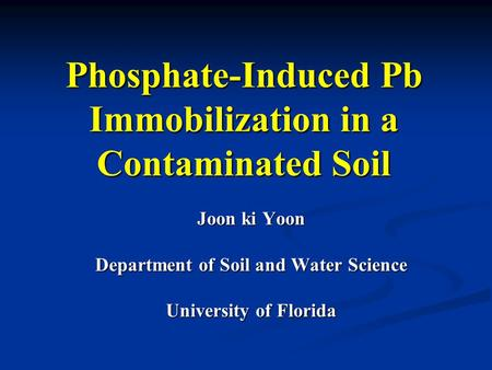 Phosphate-Induced Pb Immobilization in a Contaminated Soil Joon ki Yoon Department of Soil and Water Science University of Florida.