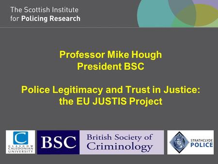 Professor Mike Hough President BSC Police Legitimacy and Trust in Justice: the EU JUSTIS Project.