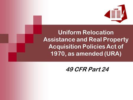 Uniform Relocation Assistance and Real Property Acquisition Policies Act of 1970, as amended (URA) 49 CFR Part 24.