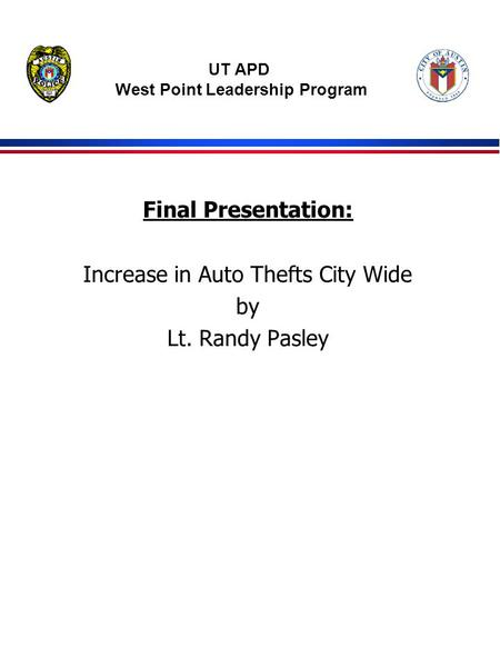 Final Presentation: Increase in Auto Thefts City Wide by Lt. Randy Pasley UT APD West Point Leadership Program.