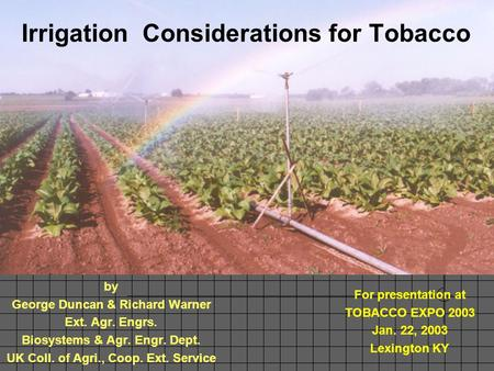 Irrigation Considerations for Tobacco by George Duncan & Richard Warner Ext. Agr. Engrs. Biosystems & Agr. Engr. Dept. UK Coll. of Agri., Coop. Ext. Service.