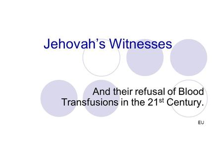 Jehovah's Witnesses And their refusal of Blood Transfusions in the 21 st Century. EU.