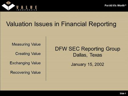 For All It's Worth TM Slide 1 Valuation Issues in Financial Reporting Measuring Value Creating Value Exchanging Value Recovering Value DFW SEC Reporting.