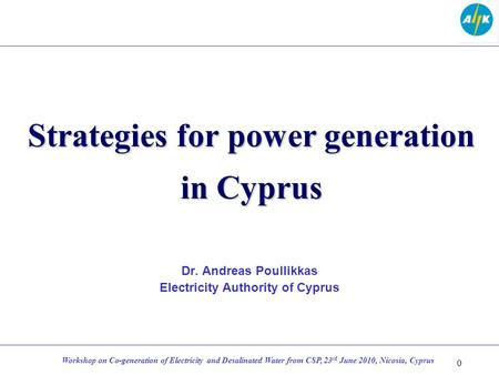 Strategies for power generation in Cyprus Dr. Andreas Poullikkas Electricity Authority of Cyprus 0 Workshop on Co-generation of Electricity and Desalinated.