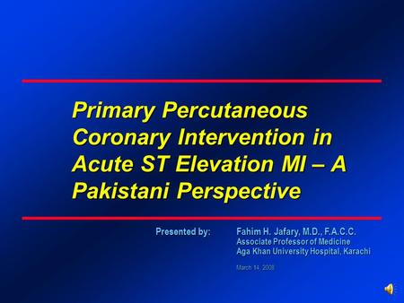 Presented by: Fahim H. Jafary, M.D., F.A.C.C. Associate Professor of Medicine Aga Khan University Hospital, Karachi March 14, 2008 Primary Percutaneous.