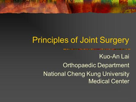 Principles of Joint Surgery Kuo-An Lai Orthopaedic Department National Cheng Kung University Medical Center.