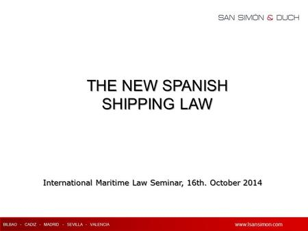 Www.lsansimon.com BILBAO - CADIZ - MADRID - SEVILLA - VALENCIA www.lsansimon.com International Maritime Law Seminar, 16th. October 2014 THE NEW SPANISH.