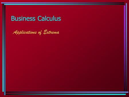 Business Calculus Applications of Extrema.  Extrema: Applications We will emphasize applications pertaining to business. Basic formulas: Revenue = price.