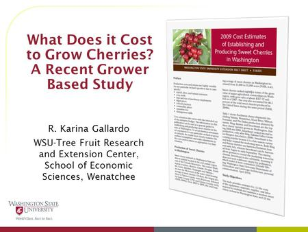 What Does it Cost to Grow Cherries? A Recent Grower Based Study R. Karina Gallardo WSU-Tree Fruit Research and Extension Center, School of Economic Sciences,