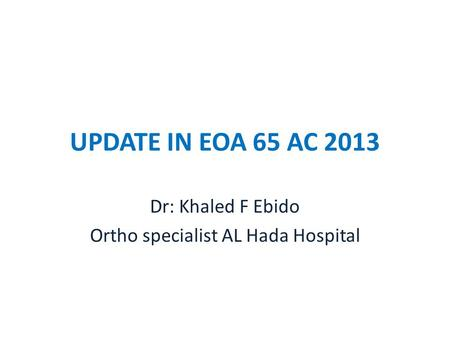 UPDATE IN EOA 65 AC 2013 Dr: Khaled F Ebido Ortho specialist AL Hada Hospital.