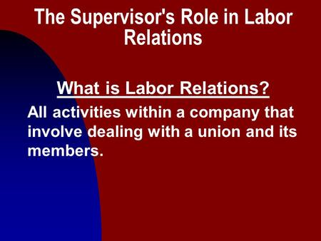 1 The Supervisor's Role in Labor Relations What is Labor Relations? All activities within a company that involve dealing with a union and its members.
