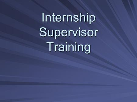 Internship Supervisor Training. Welcome Introduce yourself –Name –School –If you have supervised an intern, what are the rewards you have experienced.