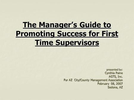 The Manager's Guide to Promoting Success for First Time Supervisors presented by: Cynthia Paine AGTS, Inc. For AZ City/County Management Association February.
