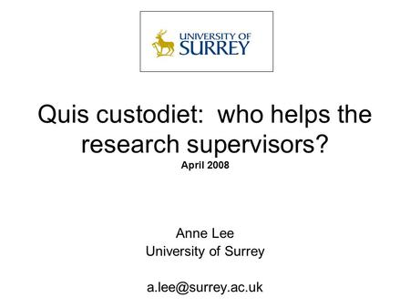 Quis custodiet: who helps the research supervisors? April 2008 Anne Lee University of Surrey