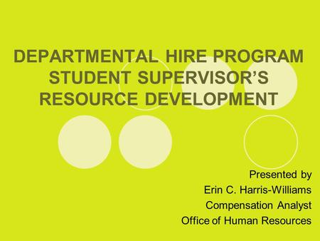 DEPARTMENTAL HIRE PROGRAM STUDENT SUPERVISOR'S RESOURCE DEVELOPMENT Presented by Erin C. Harris-Williams Compensation Analyst Office of Human Resources.