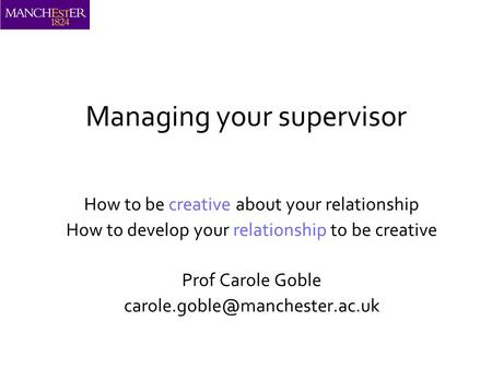 Managing your supervisor How to be creative about your relationship How to develop your relationship to be creative Prof Carole Goble