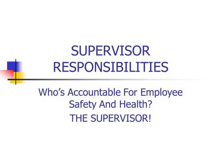 SUPERVISOR RESPONSIBILITIES Who's Accountable For Employee Safety And Health? THE SUPERVISOR!