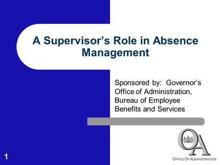 1 A Supervisor's Role in Absence Management Sponsored by: Governor's Office of Administration, Bureau of Employee Benefits and Services.