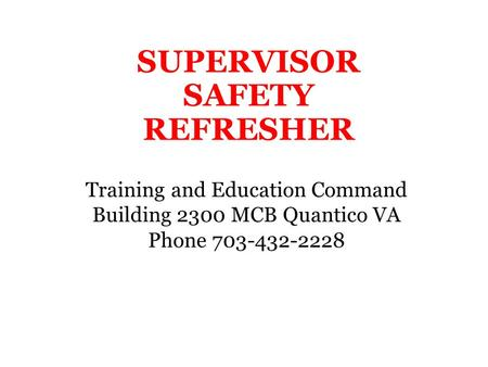 SUPERVISOR SAFETY REFRESHER Training and Education Command Building 2300 MCB Quantico VA Phone 703-432-2228.