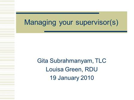 Managing your supervisor(s) Gita Subrahmanyam, TLC Louisa Green, RDU 19 January 2010.