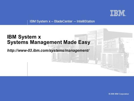 IBM System x – BladeCenter -- IntelliStation © 2006 IBM Corporation IBM System x Systems Management Made Easy