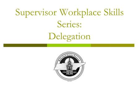 Supervisor Workplace Skills Series: Delegation. Objectives  Upon the completion of training, you will be able to: Understand what delegation means Know.