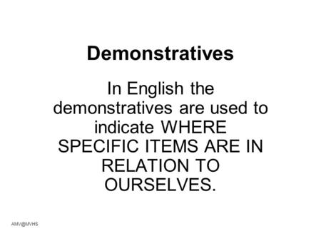 Demonstratives In English the demonstratives are used to indicate WHERE SPECIFIC ITEMS ARE IN RELATION TO OURSELVES.