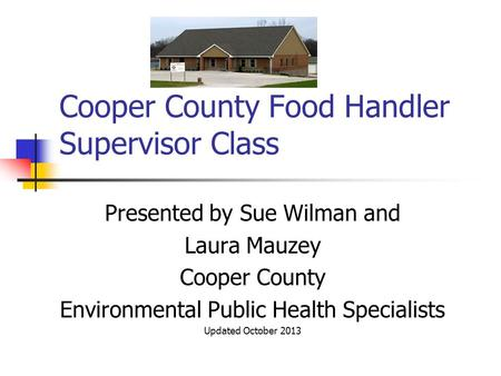 Cooper County Food Handler Supervisor Class Presented by Sue Wilman and Laura Mauzey Cooper County Environmental Public Health Specialists Updated October.