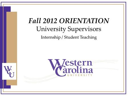 Fall 2012 ORIENTATION University Supervisors Internship / Student Teaching.