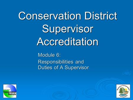 Conservation District Supervisor Accreditation Module 6: Responsibilities and Duties of A Supervisor.