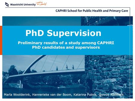 Marla Woolderink, Hannerieke van der Boom, Katarina Putnik, Gonnie Klabbers PhD Supervision Preliminary results of a study among CAPHRI PhD candidates.