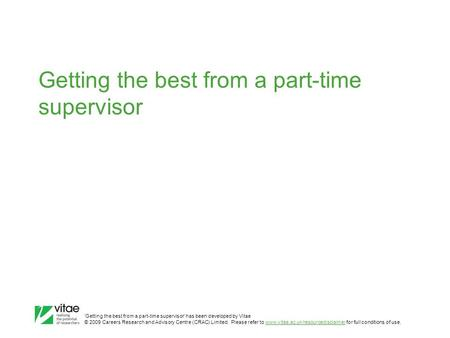 'Getting the best from a part-time supervisor' has been developed by Vitae © 2009 Careers Research and Advisory Centre (CRAC) Limited. Please refer to.