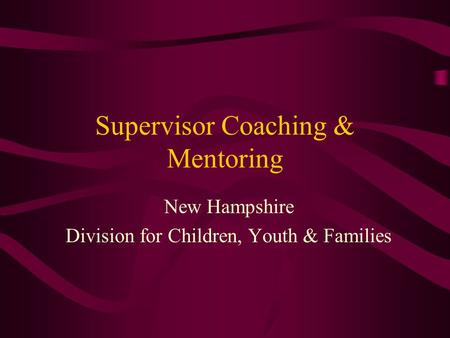 Supervisor Coaching & Mentoring New Hampshire Division for Children, Youth & Families.