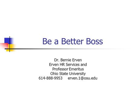 Be a Better Boss Dr. Bernie Erven Erven HR Services and Professor Emeritus Ohio State University 614-888-9953